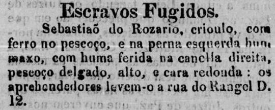 """Mesmo """"com ferro no pescoço"""" e com """"uma ferida na canela direita"""", Sebastião do Rosário tentou fugir da sua condição de escravo. Os anúncios de escravos fugidos eram parte obrigatório dos jornais brasileiros do período."""